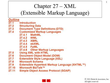  2001 Deitel & Associates, Inc. All rights reserved. 1 Chapter 27 – XML (Extensible Markup Language) Outline 27.1Introduction 27.2Structuring Data 27.3Document.