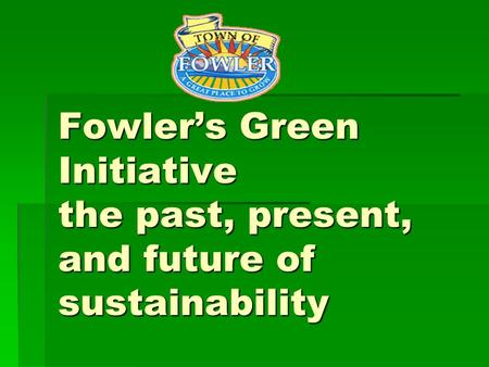 Fowler's Green Initiative the past, present, and future of sustainability Fowler's Green Initiative the past, present, and future of sustainability.