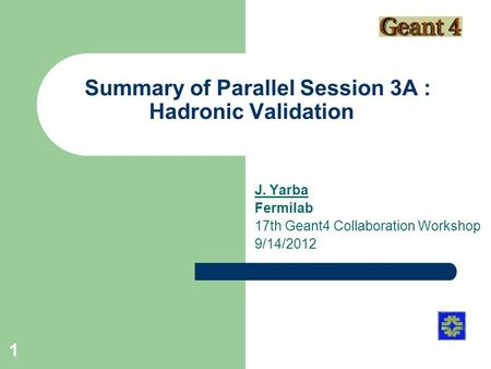 Summary of Parallel Session 3A : Hadronic Validation J. Yarba Fermilab 17th Geant4 Collaboration Workshop 9/14/2012 1.
