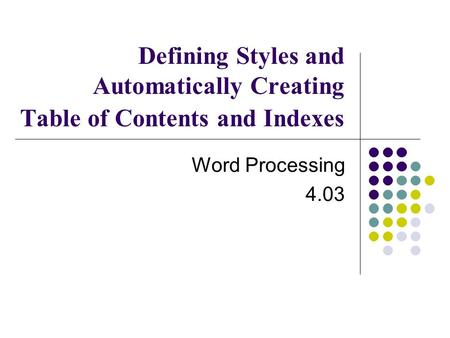 Defining Styles and Automatically Creating Table of Contents and Indexes Word Processing 4.03.