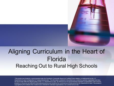 "Aligning Curriculum in the Heart of Florida Reaching Out to Rural High Schools ""This product was funded by a grant awarded under the President's Community-Based."