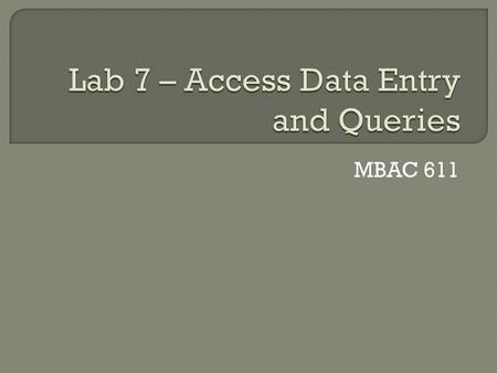 MBAC 611.  Click on the My Computer Icon  Open your private network directory  Create a new folder named lab7  Copy your lab6 Access file to the lab7.