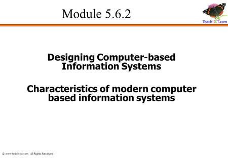 © www.teach-ict.com All Rights Reserved Module 5.6.2 Designing Computer-based Information Systems Characteristics of modern computer based information.