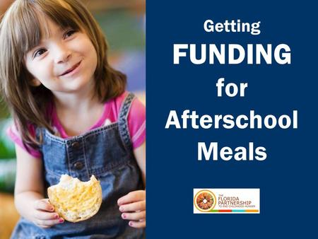 Getting FUNDING for Afterschool Meals. FLORIDA PARTNERSHIP TO END CHILDHOOD HUNGER.