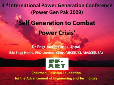 3 rd International Power Generation Conference (Power Gen Pak 2009) 'Self Generation to Combat Power Crisis' Power Crisis' Dr Engr Javed Yunas Uppal BSc.