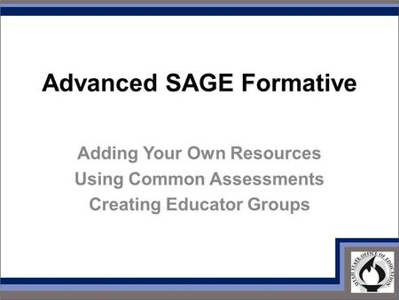 Advanced SAGE Formative Adding Your Own Resources Using Common Assessments Creating Educator Groups.