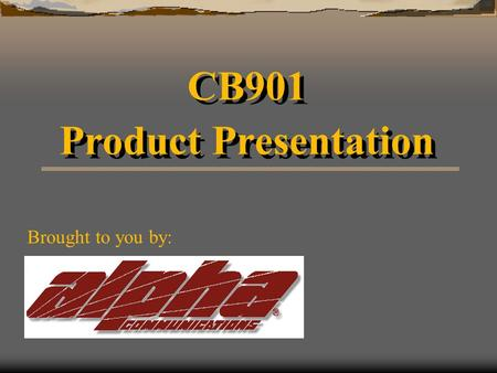 CB901 Product Presentation CB901 Product Presentation Brought to you by: