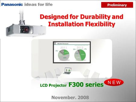 NEW November. 2008 LCD Projector F300 series Preliminary Designed for Durability and Installation Flexibility.