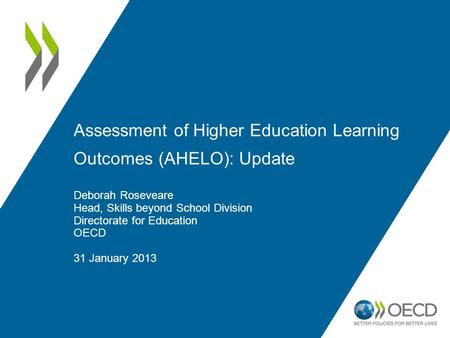 Assessment of Higher Education Learning Outcomes (AHELO): Update Deborah Roseveare Head, Skills beyond School Division Directorate for Education OECD 31.