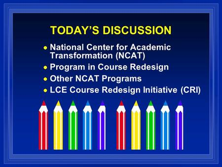 TODAY'S DISCUSSION National Center for Academic Transformation (NCAT) Program in Course Redesign Other NCAT Programs LCE Course Redesign Initiative (CRI)