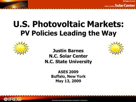 Justin Barnes N.C. Solar Center N.C. State University ASES 2009 Buffalo, New York May 13, 2009 U.S. Photovoltaic Markets: PV Policies Leading the Way.