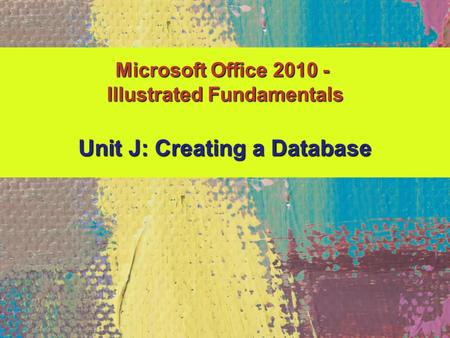 Unit J: Creating a Database Microsoft Office 2010 - Illustrated Fundamentals.