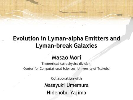 Evolution in Lyman-alpha Emitters and Lyman-break Galaxies Masao Mori Theoretical Astrophysics division, Center for Computational Sciences, University.