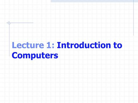 Lecture 1: Introduction to Computers. OBJECTIVES In this lecture you will learn:  Basic computer concepts.  The different types of programming languages.