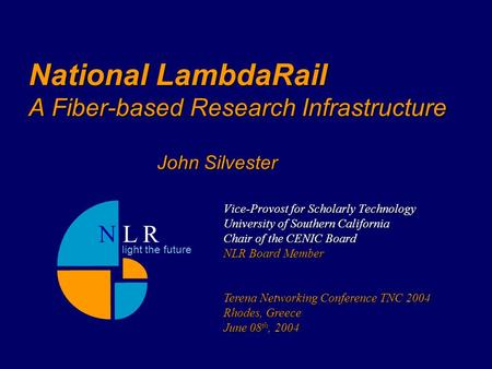 National LambdaRail A Fiber-based Research Infrastructure Vice-Provost for Scholarly Technology University of Southern California Chair of the CENIC Board.