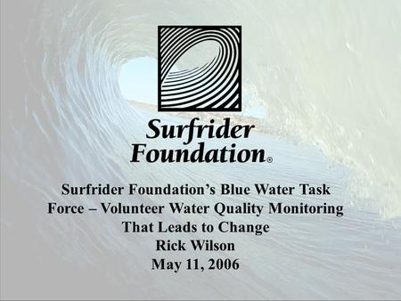 Surfrider Foundation's Blue Water Task Force – Volunteer Water Quality Monitoring That Leads to Change Rick Wilson May 11, 2006.