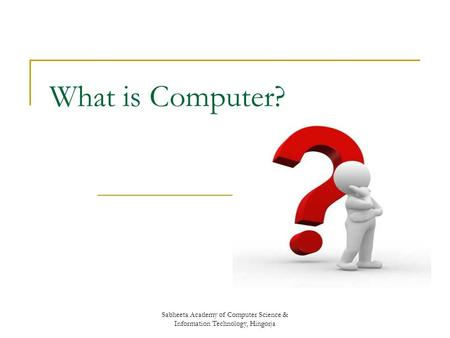 Sabheeta Academy of Computer Science & Information Technology, Hingorja What is Computer?