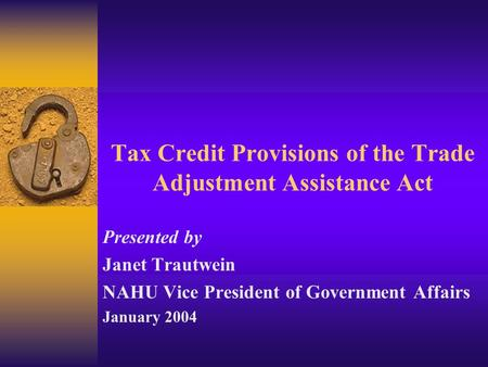 Tax Credit Provisions of the Trade Adjustment Assistance Act Presented by Janet Trautwein NAHU Vice President of Government Affairs January 2004.
