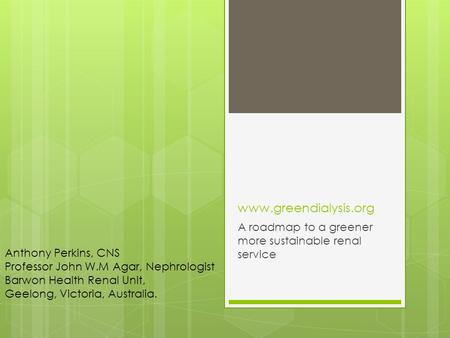 Www.greendialysis.org A roadmap to a greener more sustainable renal service Anthony Perkins, CNS Professor John W.M Agar, Nephrologist Barwon Health Renal.