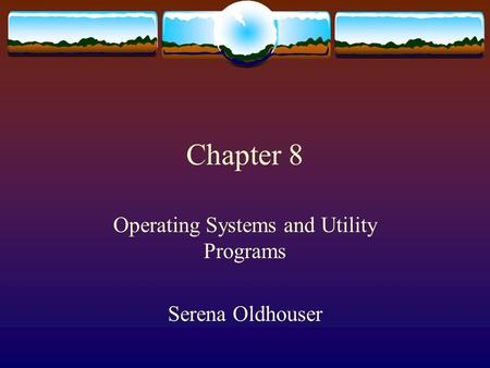Chapter 8 Operating Systems and Utility Programs Serena Oldhouser.