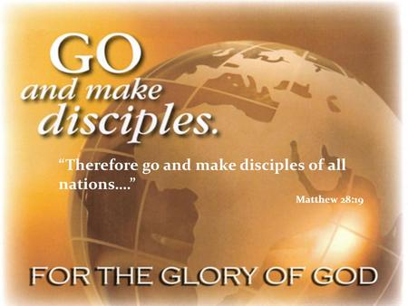 """Therefore go and make disciples of all nations…."" Matthew 28:19."