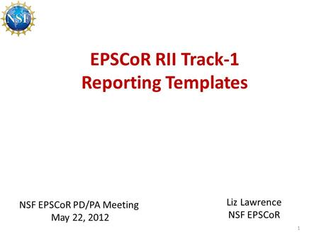 EPSCoR RII Track-1 Reporting Templates 1 NSF EPSCoR PD/PA Meeting May 22, 2012 Liz Lawrence NSF EPSCoR.