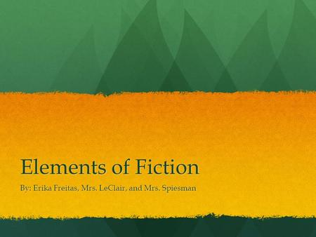 Elements of Fiction By: Erika Freitas, Mrs. LeClair, and Mrs. Spiesman.