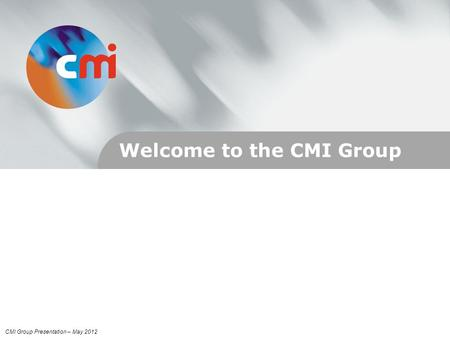 Welcome to the CMI Group CMI Group Presentation – May 2012.