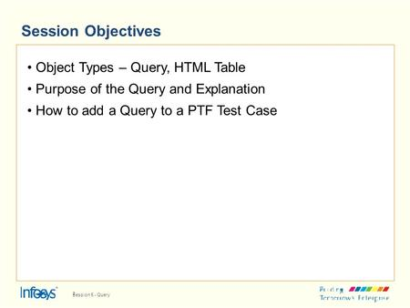 Session Objectives Object Types – Query, HTML Table Purpose of the Query and Explanation How to add a Query to a PTF Test Case 2 Session 5 - Query.