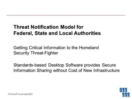 © TecSec® Incorporated 2003 Threat Notification Model for Federal, State and Local Authorities Threat Notification Model for Federal, State and Local Authorities.