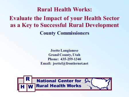 Rural Health Works: Evaluate the Impact of your Health Sector as a Key to Successful Rural Development Joette Langianese Grand County, Utah Phone: 435-259-1346.