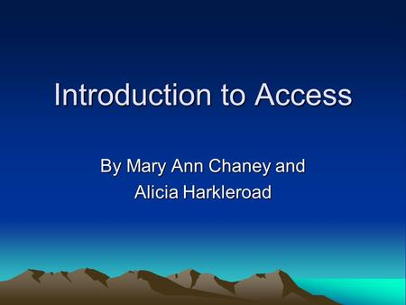 Introduction to Access By Mary Ann Chaney and Alicia Harkleroad.