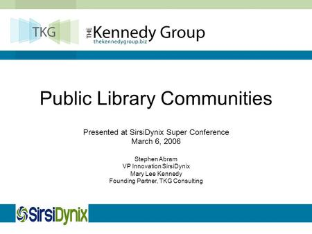 Public Library Communities Presented at SirsiDynix Super Conference March 6, 2006 Stephen Abram VP Innovation SirsiDynix Mary Lee Kennedy Founding Partner,