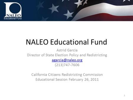 NALEO Educational Fund Astrid Garcia Director of State Election Policy and Redistricting (213)747-7606 California Citizens Redistricting.