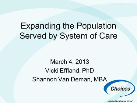 Expanding the Population Served by System of Care March 4, 2013 Vicki Effland, PhD Shannon Van Deman, MBA.
