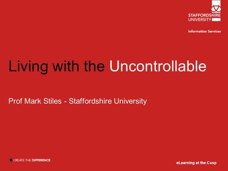 ELearning at the Cusp Living with the Uncontrollable Prof Mark Stiles - Staffordshire University eLearning at the Cusp.