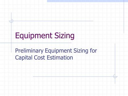 Equipment Sizing Preliminary Equipment Sizing for Capital Cost Estimation.