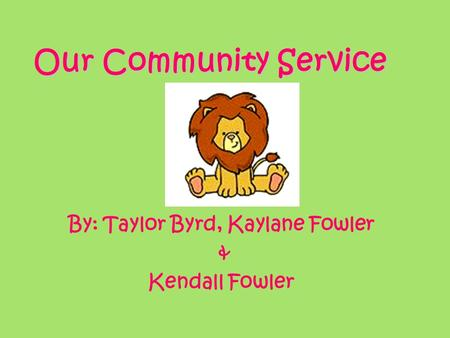 Our Community Service By: Taylor Byrd, Kaylane Fowler & Kendall Fowler.