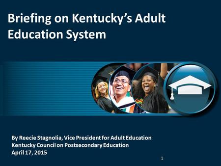 By Reecie Stagnolia, Vice President for Adult Education Kentucky Council on Postsecondary Education April 17, 2015 Briefing on Kentucky's Adult Education.