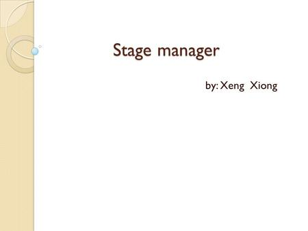 Stage manager by: Xeng Xiong. What is a stage manager? Master of organization and communication. Runs the show.