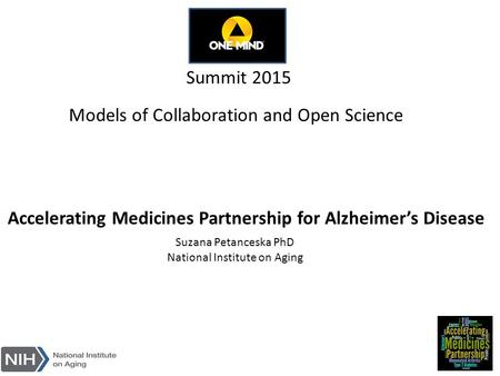 Models of Collaboration and Open Science Summit 2015 Suzana Petanceska PhD National Institute on Aging Accelerating Medicines Partnership for Alzheimer's.