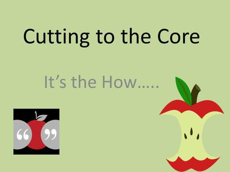 Cutting to the Core It's the How…... Reading is a process in which information from the text and the knowledge possessed by the reader act together to.