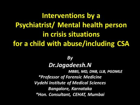 Interventions by a Psychiatrist/ Mental health person in crisis situations for a child with abuse/including CSA By Dr.Jagadeesh.N MBBS, MD, DNB, LLB, PGDMLE.