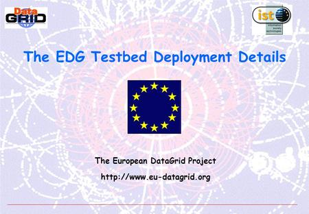 The EDG Testbed Deployment Details The European DataGrid Project