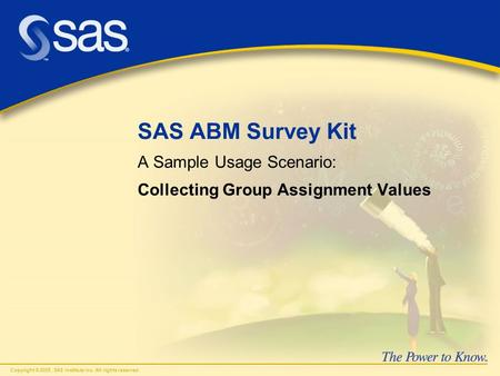 Copyright © 2005, SAS Institute Inc. All rights reserved. SAS ABM Survey Kit A Sample Usage Scenario: Collecting Group Assignment Values.