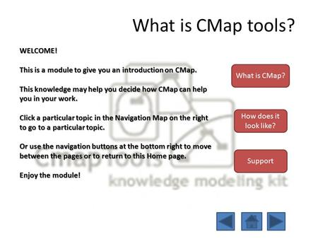 What is CMap tools? WELCOME! This is a module to give you an introduction on CMap. This knowledge may help you decide how CMap can help you in your work.