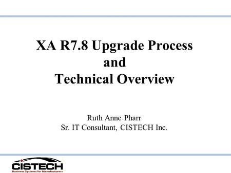 XA R7.8 Upgrade Process and Technical Overview Ruth Anne Pharr Sr. IT Consultant, CISTECH Inc.