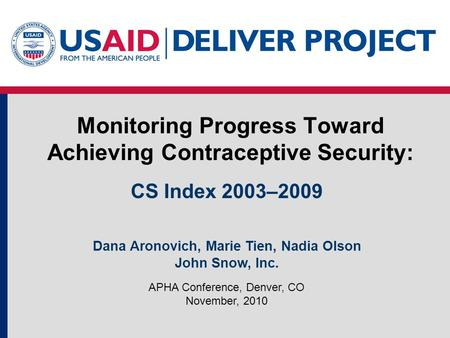 Monitoring Progress Toward Achieving Contraceptive Security: APHA Conference, Denver, CO November, 2010 CS Index 2003–2009 Dana Aronovich, Marie Tien,