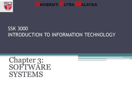 SSK 3000 INTRODUCTION TO INFORMATION TECHNOLOGY Chapter 3: SOFTWARE SYSTEMS U NIVERSITI P UTRA M ALAYSIA.