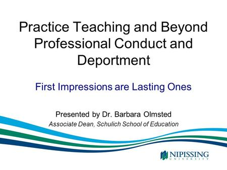Practice Teaching and Beyond Professional Conduct and Deportment Presented by Dr. Barbara Olmsted Associate Dean, Schulich School of Education First Impressions.